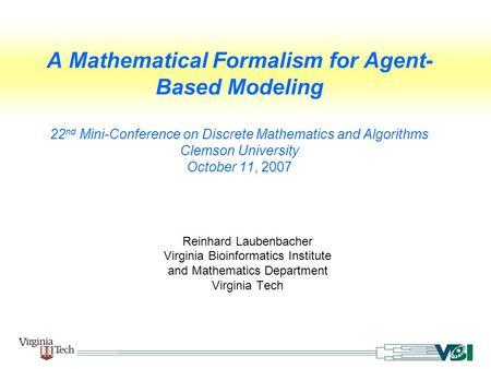 A Mathematical Formalism for Agent- Based Modeling 22 nd Mini-Conference on Discrete Mathematics and Algorithms Clemson University October 11, 2007 Reinhard.