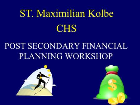 POST SECONDARY FINANCIAL PLANNING WORKSHOP ST. Maximilian Kolbe CHS.