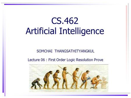 CS.462 Artificial Intelligence SOMCHAI THANGSATHITYANGKUL Lecture 06 : First Order Logic Resolution Prove.