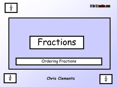 ½ Fractions Ordering Fractions ¾ ¼ Chris Clements.