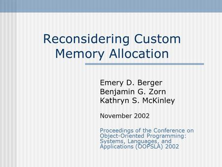 Reconsidering Custom Memory Allocation Emery D. Berger Benjamin G. Zorn Kathryn S. McKinley November 2002 Proceedings of the Conference on Object-Oriented.