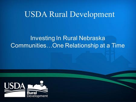 USDA Rural Development Investing In Rural Nebraska Communities…One Relationship at a Time.