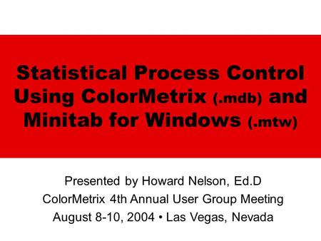 Statistical Process Control Using ColorMetrix (.mdb) and Minitab for Windows (.mtw) Presented by Howard Nelson, Ed.D ColorMetrix 4th Annual User Group.