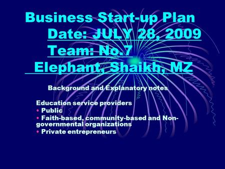 Business Start-up Plan Date:JULY 28, 2009 Team: No.7 Elephant, Shaikh, MZ Background and Explanatory notes Education service providers Public Faith-based,