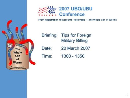 From Registration to Accounts Receivable – The Whole Can of Worms 2007 UBO/UBU Conference 1 Briefing:Tips for Foreign Military Billing Date:20 March 2007.