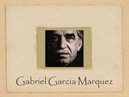 Gabriel Garcia Marquez. Bio b. March 6, 1928 Aracataca, Northern Colombia Raised by maternal grandparents.