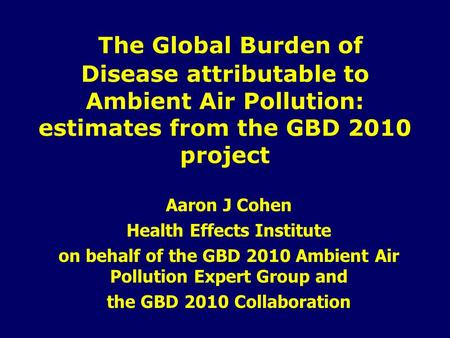 The Global Burden of Disease attributable to Ambient Air Pollution: estimates from the GBD 2010 project Aaron J Cohen Health Effects Institute on behalf.
