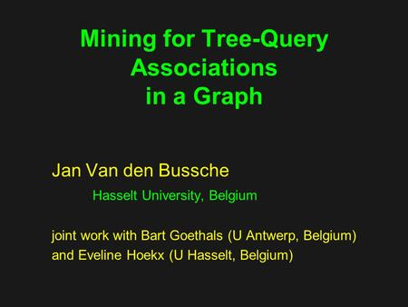 Mining for Tree-Query Associations in a Graph Jan Van den Bussche Hasselt University, Belgium joint work with Bart Goethals (U Antwerp, Belgium) and Eveline.