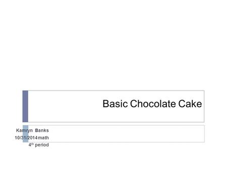 Basic Chocolate Cake Kamryn Banks 10/31/2014 math 4 th period.