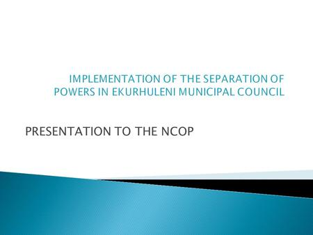 PRESENTATION TO THE NCOP. The report serves to –  provide the NCOP with an outline on the implementation of the Separation of Powers Model (New Governance.