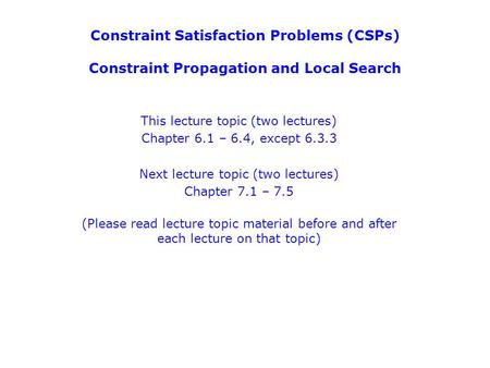 Constraint Satisfaction Problems (CSPs) Constraint Propagation and Local Search This lecture topic (two lectures) Chapter 6.1 – 6.4, except 6.3.3 Next.