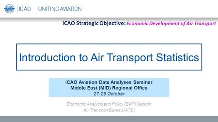 Introduction to Air Transport Statistics ICAO Aviation Data Analyses Seminar Middle East (MID) Regional Office 27-29 October Economic Analysis and Policy.
