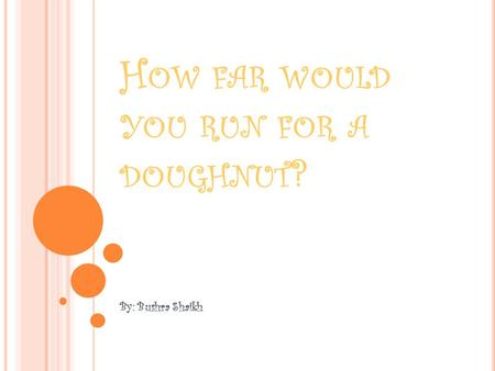 H OW FAR WOULD YOU RUN FOR A DOUGHNUT ? By: Bushra Shaikh.