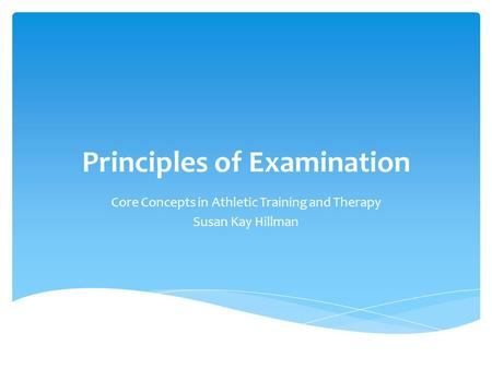 Principles of Examination Core Concepts in Athletic Training and Therapy Susan Kay Hillman.