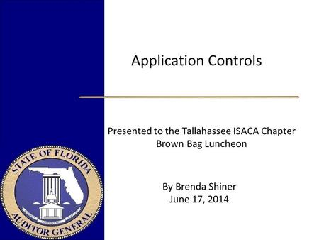 Application Controls Presented to the Tallahassee ISACA Chapter Brown Bag Luncheon.