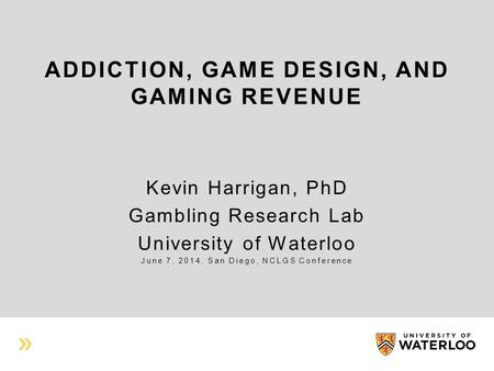 ADDICTION, GAME DESIGN, AND GAMING REVENUE Kevin Harrigan, PhD Gambling Research Lab University of Waterloo June 7, 2014, San Diego, NCLGS Conference.
