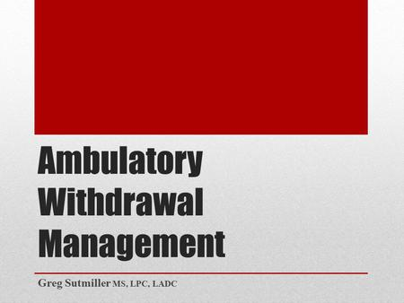 Ambulatory Withdrawal Management Greg Sutmiller MS, LPC, LADC.