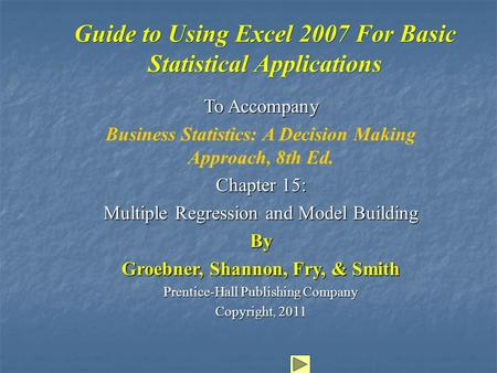 Guide to Using Excel 2007 For Basic Statistical Applications To Accompany Business Statistics: A Decision Making Approach, 8th Ed. Chapter 15: Multiple.