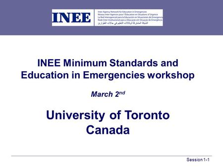 INEE Minimum Standards and Education in Emergencies workshop March 2 nd University of Toronto Canada Session 1-1.