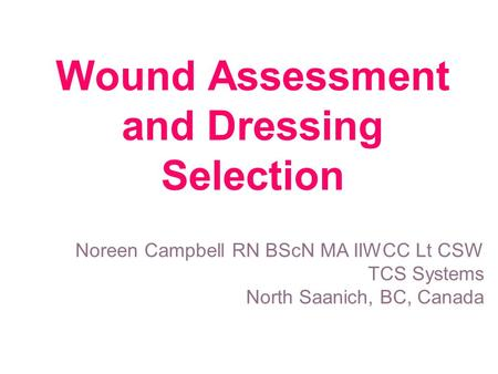 Wound Assessment and Dressing Selection Noreen Campbell RN BScN MA IIWCC Lt CSW TCS Systems North Saanich, BC, Canada.