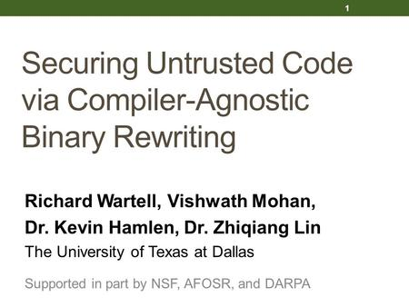 Securing Untrusted Code via Compiler-Agnostic Binary Rewriting Richard Wartell, Vishwath Mohan, Dr. Kevin Hamlen, Dr. Zhiqiang Lin The University of Texas.