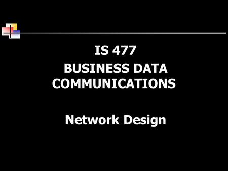 IS 477 BUSINESS DATA COMMUNICATIONS Network Design.