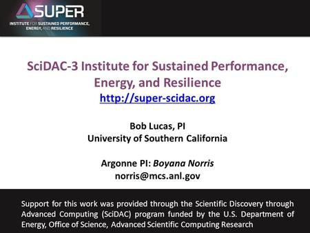 SUPER Bob Lucas University of Southern California Sept. 23, 2011 SciDAC-3 Institute for Sustained Performance, Energy, and Resilience