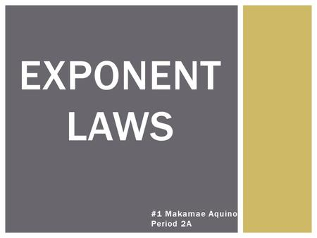 #1 Makamae Aquino Period 2A EXPONENT LAWS. 6 LAWS OF EXPONENTS - Negative Expo - First Power - Zero Power - MA - DS - PM.