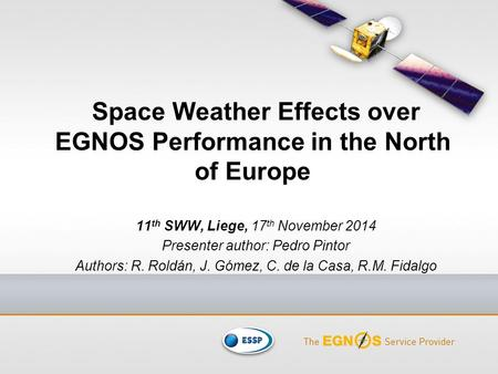 Space Weather Effects over EGNOS Performance in the North of Europe 11 th SWW, Liege, 17 th November 2014 Presenter author: Pedro Pintor Authors: R. Roldán,