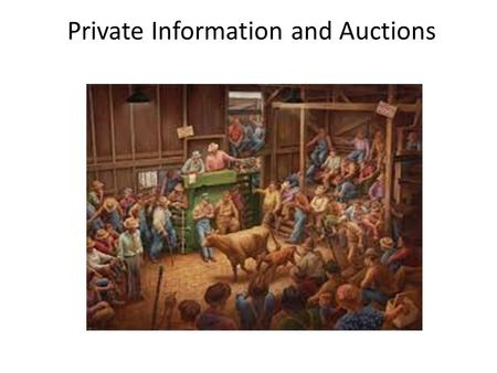 Private Information and Auctions. Auction Situations Private Value – Everybody knows their own value for the object – Nobody knows other people's values.