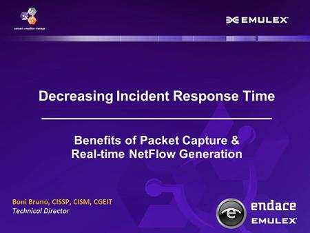 Decreasing Incident Response Time ______________________________ Benefits of Packet Capture & Real-time NetFlow Generation Boni Bruno, CISSP, CISM, CGEIT.