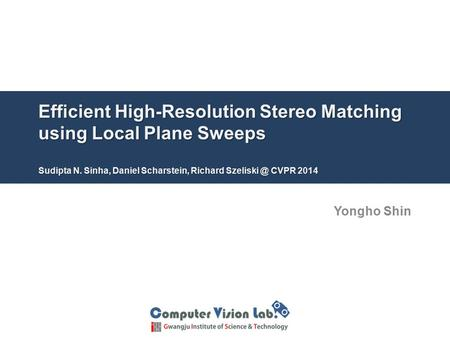 Efficient High-Resolution Stereo Matching using Local Plane Sweeps Sudipta N. Sinha, Daniel Scharstein, Richard Szeliski @ CVPR 2014 Yongho Shin.