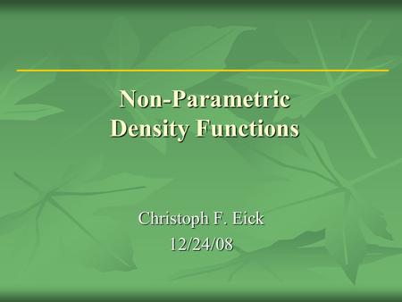 Non-Parametric Density Functions Christoph F. Eick 12/24/08.