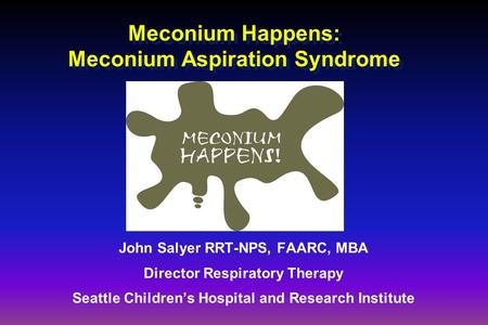 Meconium Happens: Meconium Aspiration Syndrome John Salyer RRT-NPS, FAARC, MBA Director Respiratory Therapy Seattle Children's Hospital and Research Institute.