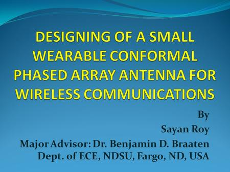 DESIGNING OF A SMALL WEARABLE CONFORMAL PHASED ARRAY ANTENNA FOR WIRELESS COMMUNICATIONS By Sayan Roy Major Advisor: Dr. Benjamin D. Braaten Dept. of ECE,