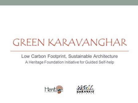 GREEN KARAVANGHAR Low Carbon Footprint, Sustainable Architecture A Heritage Foundation Initiative for Guided Self-help.