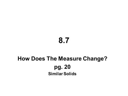 How Does The Measure Change? pg. 20 Similar Solids