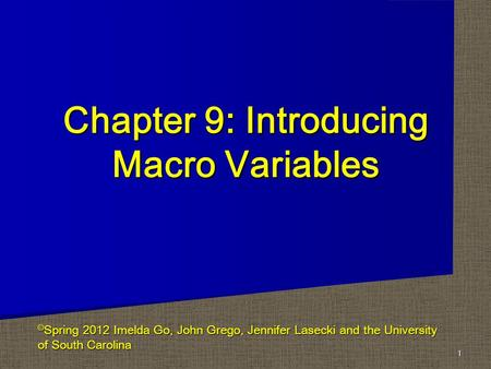 Chapter 9: Introducing Macro Variables 1 © Spring 2012 Imelda Go, John Grego, Jennifer Lasecki and the University of South Carolina.
