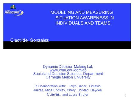 Dynamic Decision Making Lab www.cmu.edu/ddmlab Social and Decision Sciences Department Carnegie Mellon University 1 MODELING AND MEASURING SITUATION AWARENESS.