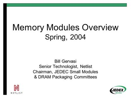 Memory Modules Overview Spring, 2004 Bill Gervasi Senior Technologist, Netlist Chairman, JEDEC Small Modules & DRAM Packaging Committees.