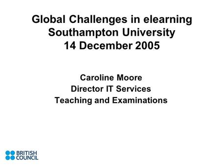 Global Challenges in elearning Southampton University 14 December 2005 Caroline Moore Director IT Services Teaching and Examinations.