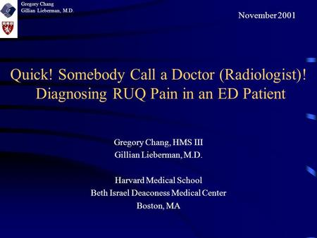 Quick! Somebody Call a Doctor (Radiologist)! Diagnosing RUQ Pain in an ED Patient Gregory Chang, HMS III Gillian Lieberman, M.D. Harvard Medical School.