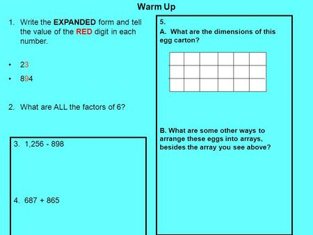 Warm Up Write the EXPANDED form and tell the value of the RED digit in each number. 23 894 What are ALL the factors of 6? 5. A. What are the dimensions.