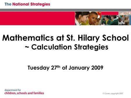 © Crown copyright 2007 Mathematics at St. Hilary School ~ Calculation Strategies Tuesday 27 th of January 2009.