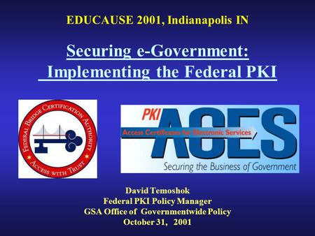 EDUCAUSE 2001, Indianapolis IN Securing e-Government: Implementing the Federal PKI David Temoshok Federal PKI Policy Manager GSA Office of Governmentwide.