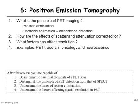 Fund BioImag 2013 6-1 6: Positron Emission Tomography 1.What is the principle of PET imaging ? Positron annihilation Electronic collimation – coincidence.
