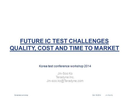 FUTURE IC TEST CHALLENGES QUALITY, COST AND TIME TO MARKET Korea test conference workshop 2014 Jin-Soo Ko Teradyne Inc. Korea test.