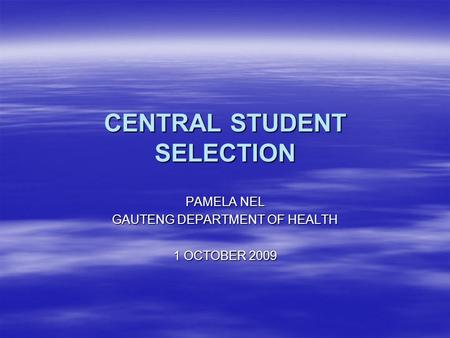 CENTRAL STUDENT SELECTION PAMELA NEL GAUTENG DEPARTMENT OF HEALTH 1 OCTOBER 2009.