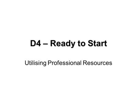 D4 – Ready to Start Utilising Professional Resources.