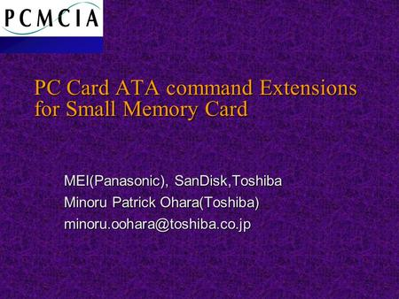 PC Card ATA command Extensions for Small Memory Card MEI(Panasonic), SanDisk,Toshiba Minoru Patrick Ohara(Toshiba)